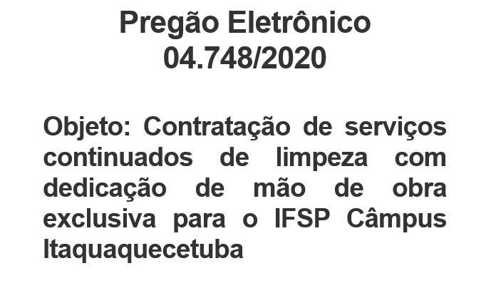 Pregão Eletrônico 04.748/2020  Objeto: Contratação de serviços continuados de limpeza com dedicação de mão de obra exclusiva para o IFSP Campus Itaquaquecetuba